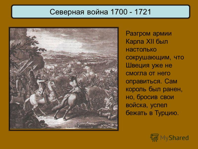 Северная война 1700 - 1721 Разгром армии Карла XII был настолько сокрушающим, что Швеция уже не смогла от него оправиться. Сам король был ранен, но, бросив свои войска, успел бежать в Турцию.