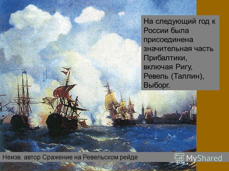 Неизв. автор Сражение на Ревельском рейде На следующий год к России была присоединена значительная часть Прибалтики, включая Ригу, Ревель (Таллин), Выборг.