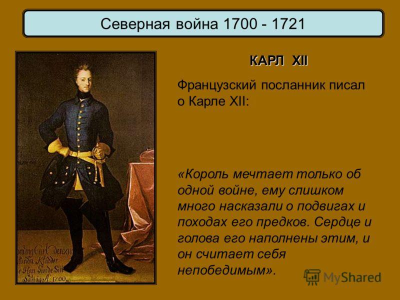 Французский посланник писал о Карле XII: «Король мечтает только об одной войне, ему слишком много насказали о подвигах и походах его предков. Сердце и голова его наполнены этим, и он считает себя непобедимым». КАРЛ XII Северная война 1700 - 1721