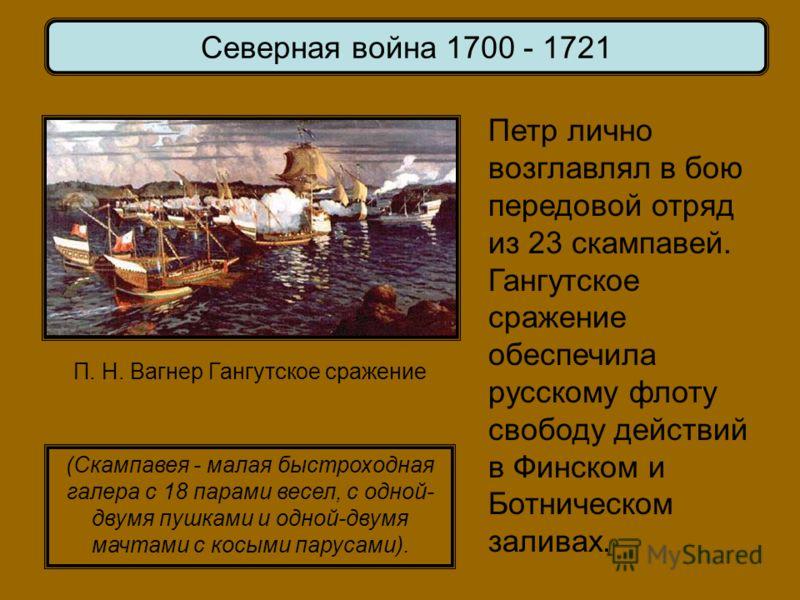 Петр лично возглавлял в бою передовой отряд из 23 скампавей. Гангутское сражение обеспечила русскому флоту свободу действий в Финском и Ботническом заливах. Северная война 1700 - 1721 (Скампавея - малая быстроходная галера с 18 парами весел, с одной-