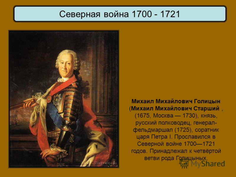 Михаил Михайлович Голицын (Михаил Михайлович Старший, (1675, Москва 1730), князь, русский полководец, генерал- фельдмаршал (1725), соратник царя Петра I. Прославился в Северной войне 17001721 годов. Принадлежал к четвёртой ветви рода Голицыных.