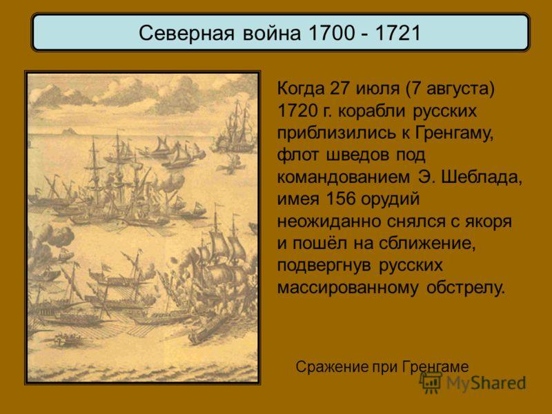 Сражение при Гренгаме Северная война 1700 - 1721 Когда 27 июля (7 августа) 1720 г. корабли русских приблизились к Гренгаму, флот шведов под командованием Э. Шеблада, имея 156 орудий неожиданно снялся с якоря и пошёл на сближение, подвергнув русских м