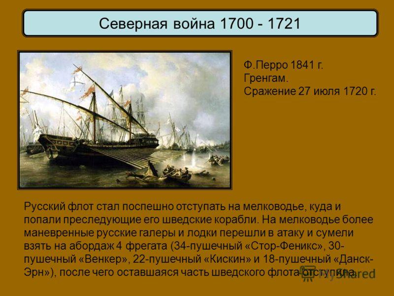 Ф.Перро 1841 г. Гренгам. Сражение 27 июля 1720 г. Северная война 1700 - 1721 Русский флот стал поспешно отступать на мелководье, куда и попали преследующие его шведские корабли. На мелководье более маневренные русские галеры и лодки перешли в атаку и