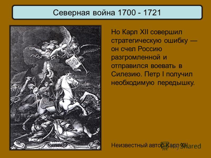 Неизвестный автор Карл XII Но Карл XII совершил стратегическую ошибку он счел Россию разгромленной и отправился воевать в Силезию. Петр I получил необходимую передышку. Северная война 1700 - 1721