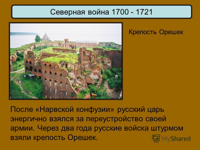 Крепость Орешек После «Нарвской конфузии» русский царь энергично взялся за переустройство своей армии. Через два года русские войска штурмом взяли крепость Орешек.
