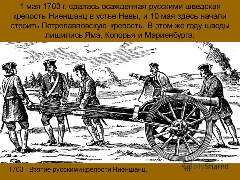 1703 - Взятие русскими крепости Ниеншанц. 1 мая 1703 г. сдалась осажденная русскими шведская крепость Ниеншанц в устье Невы, и 10 мая здесь начали строить Петропавловскую крепость. В этом же году шведы лишились Яма, Копорья и Мариенбурга.