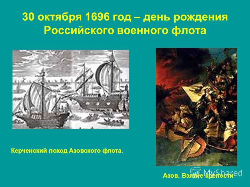 30 октября 1696 год – день рождения Российского военного флота Керченский поход Азовского флота. Азов. Взятие крепости