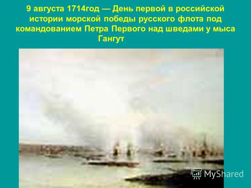 9 августа 1714год День первой в российской истории морской победы русского флота под командованием Петра Первого над шведами у мыса Гангут Гангут Гангут