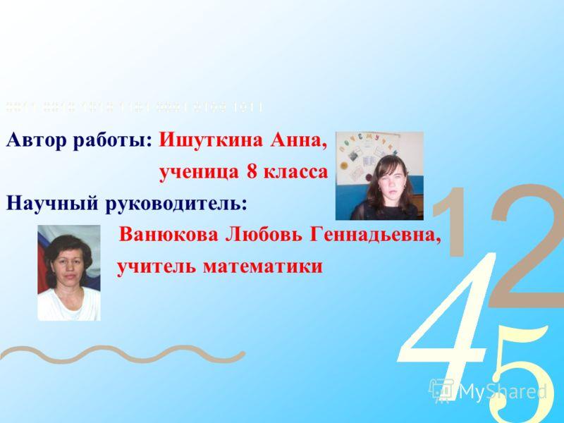 Автор работы: Ишуткина Анна, ученица 8 класса Научный руководитель: Ванюкова Любовь Геннадьевна, учитель математики