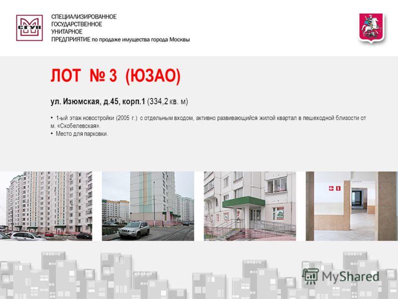 ЛОТ 3 (ЮЗАО) ул. Изюмская, д.45, корп.1 (334,2 кв. м) 1-ый этаж новостройки (2005 г.) с отдельным входом, активно развивающийся жилой квартал в пешеходной близости от м. «Скобелевская». Место для парковки.
