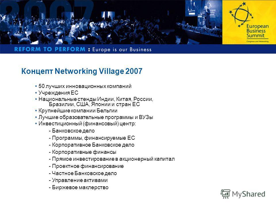 Концепт Networking Village 2007 50 лучших инновационных компаний Учреждения ЕС Национальные cтенды Индии, Китая, России, Бразилии, США, Японии и стран ЕС Крупнейшие компании Бельгии Лучшие образовательные программы и ВУЗы Инвестиционный (финансовый)