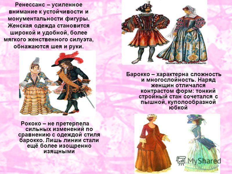 Ренессанс – усиленное внимание к устойчивости и монументальности фигуры. Женская одежда становится широкой и удобной, более мягкого женственного силуэта, обнажаются шея и руки. Рококо – не претерпела сильных изменений по сравнению с одеждой стиля бар