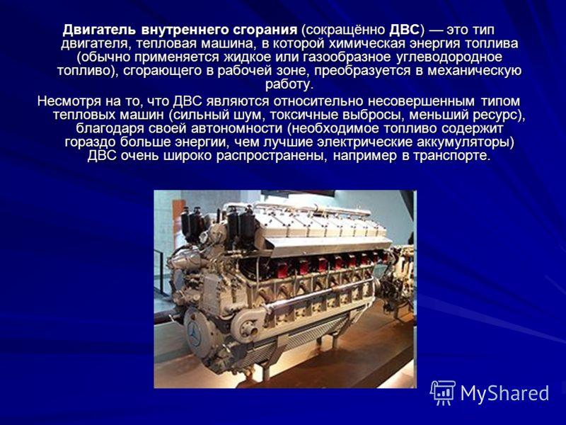 Двигатель внутреннего сгорания (сокращённо ДВС) это тип двигателя, тепловая машина, в которой химическая энергия топлива (обычно применяется жидкое ил