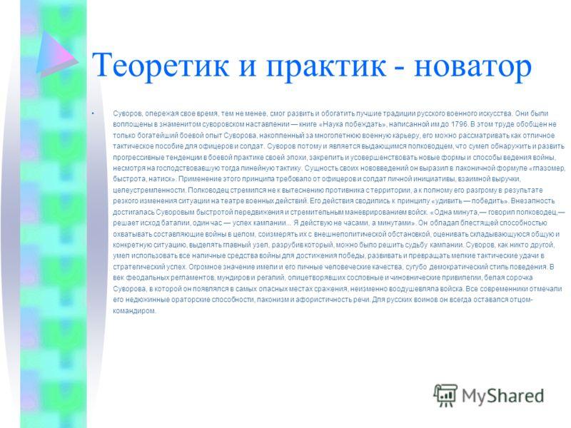 Теоретик и практик - новатор Суворов, опережая свое время, тем не менее, смог развить и обогатить лучшие традиции русского военного искусства. Они были воплощены в знаменитом суворовском наставлении книге «Наука побеждать», написанной им до 1796. В э