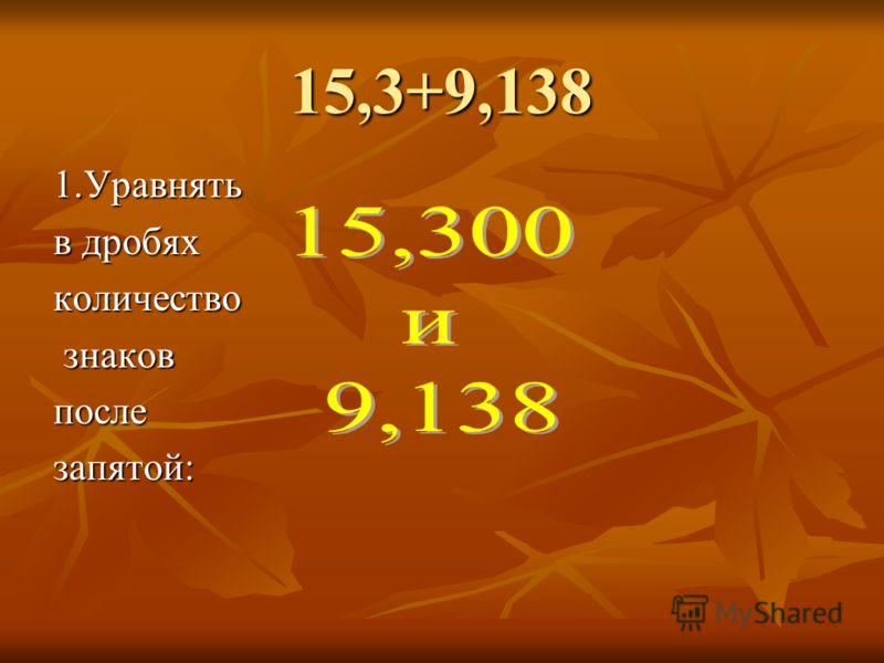 15,3+9,138 1.Уравнять в дробях количество знаков знаковпослезапятой: