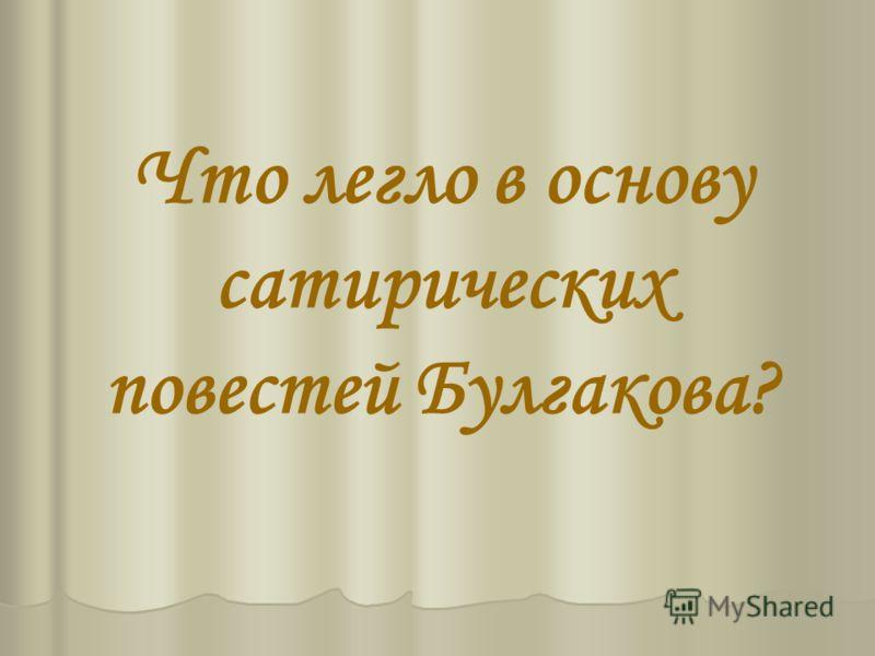 Что легло в основу сатирических повестей Булгакова?