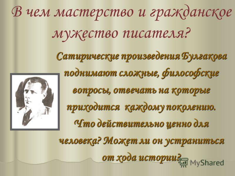 В чем мастерство и гражданское мужество писателя? Сатирические произведения Булгакова поднимают сложные, философские вопросы, отвечать на которые приходится каждому поколению. Что действительно ценно для человека? Может ли он устраниться от хода исто