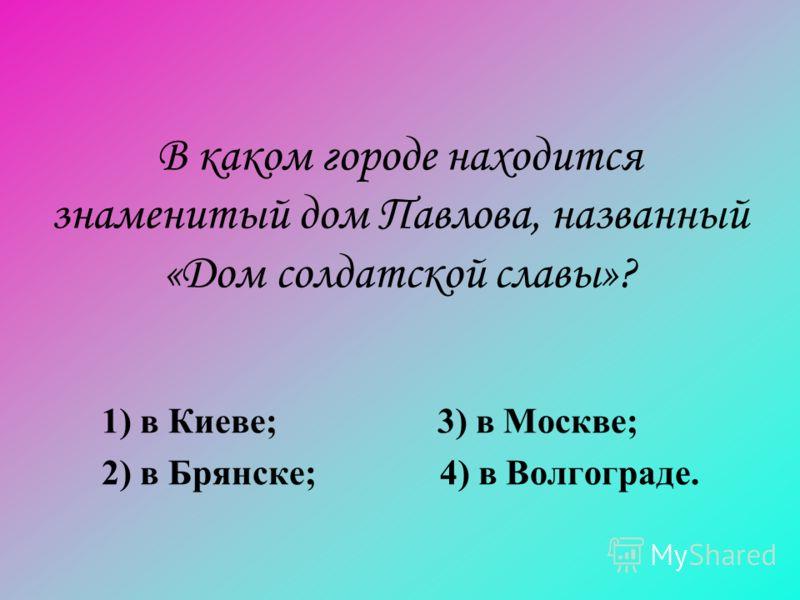 В каком городе находится знаменитый дом Павлова, названный «Дом солдатской славы»? 1) в Киеве; 3) в Москве; 2) в Брянске; 4) в Волгограде.