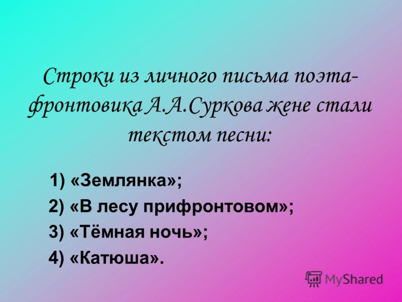 Строки из личного письма поэта- фронтовика А.А.Суркова жене стали текстом песни: 1) «Землянка»; 2) «В лесу прифронтовом»; 3) «Тёмная ночь»; 4) «Катюша».