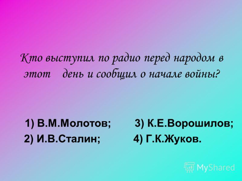 Кто выступил по радио перед народом в этот день и сообщил о начале войны? 1) В.М.Молотов; 3) К.Е.Ворошилов; 2) И.В.Сталин; 4) Г.К.Жуков.
