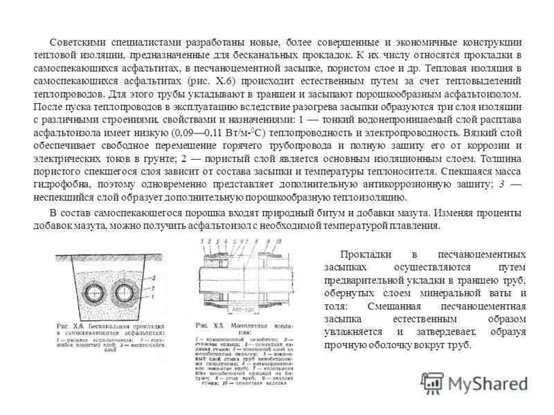 Советскими специалистами разработаны новые, более совершенные и экономичные конструкции тепловой изоляции, предназначенные для бесканальных прокладок. К их числу относятся прокладки в самоспекающихся асфальтитах, в песчаноцементной засыпке, пористом