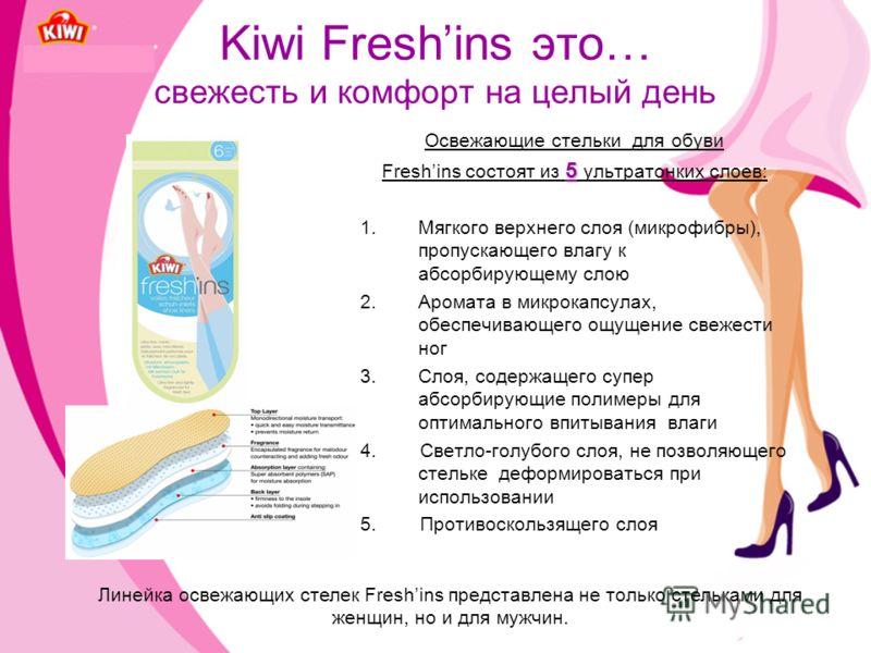 Kiwi Freshins это… свежесть и комфорт на целый день Освежающие стельки для обуви 5 Freshins состоят из 5 ультратонких слоев: 1.Мягкого верхнего слоя (микрофибры), пропускающего влагу к абсорбирующему слою 2.Аромата в микрокапсулах, обеспечивающего ощ