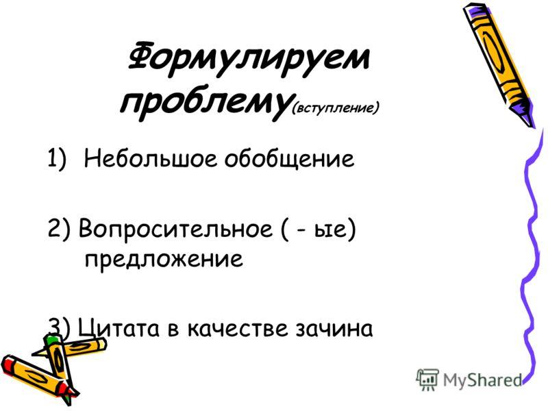 Формулируем проблему (вступление) 1)Небольшое обобщение 2) Вопросительное ( - ые) предложение 3) Цитата в качестве зачина