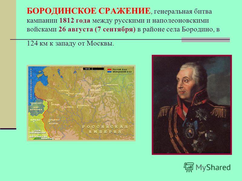 БОРОДИНСКОЕ СРАЖЕНИЕ, генеральная битва кампании 1812 года между русскими и наполеоновскими войсками 26 августа (7 сентября) в районе села Бородино, в 124 км к западу от Москвы.