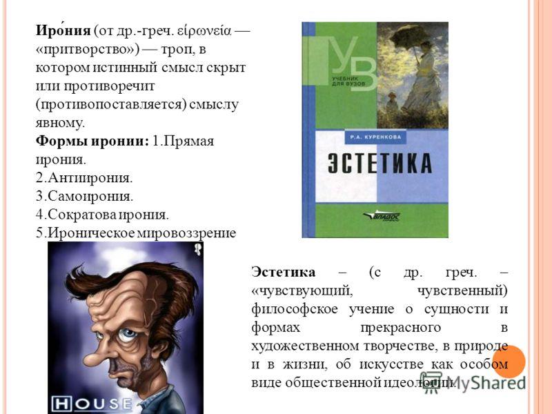 Иро́ния (от др.-греч. ε ρωνεία «притворство») троп, в котором истинный смысл скрыт или противоречит (противопоставляется) смыслу явному. Формы иронии: 1.Прямая ирония. 2.Антиирония. 3.Самоирония. 4.Сократова ирония. 5.Ироническое мировоззрение Эстети