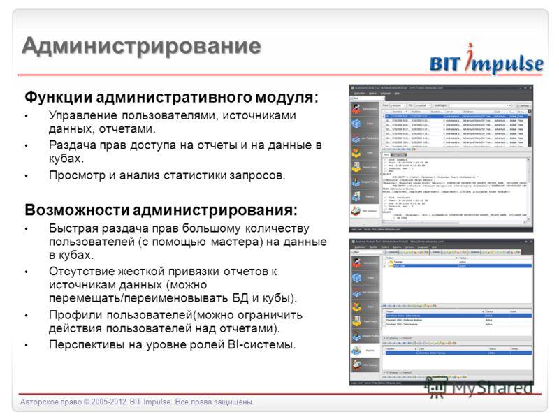 Авторское право © 2005-2012 BIT Impulse. Все права защищены. Администрирование Функции административного модуля: Управление пользователями, источниками данных, отчетами. Раздача прав доступа на отчеты и на данные в кубах. Просмотр и анализ статистики