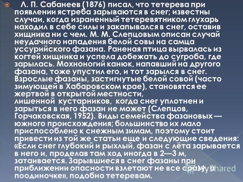 Л. П. Сабанеев (1876) писал, что тетерева при появлении ястреба зарываются в снег; известны случаи, когда израненный тетеревятником глухарь находил в себе силы и закапывался в снег, оставив хищника ни с чем. М. М. Слепцовым описан случай неудачного н