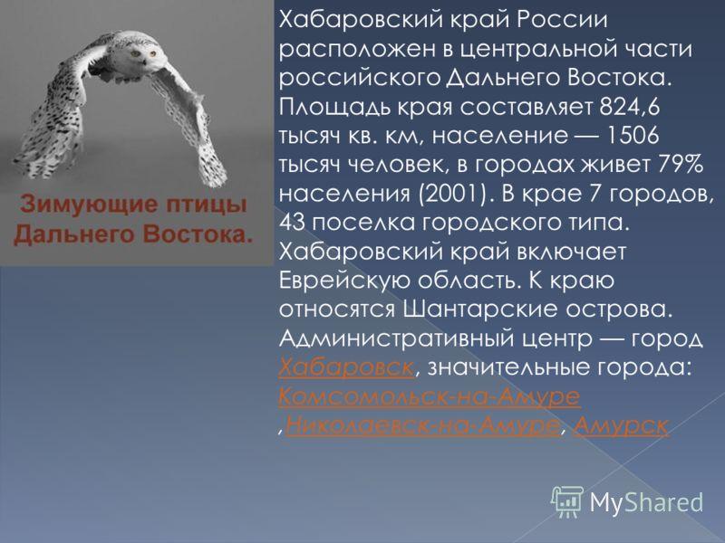 Хабаровский край России расположен в центральной части российского Дальнего Востока. Площадь края составляет 824,6 тысяч кв. км, население 1506 тысяч человек, в городах живет 79% населения (2001). В крае 7 городов, 43 поселка городского типа. Хабаров