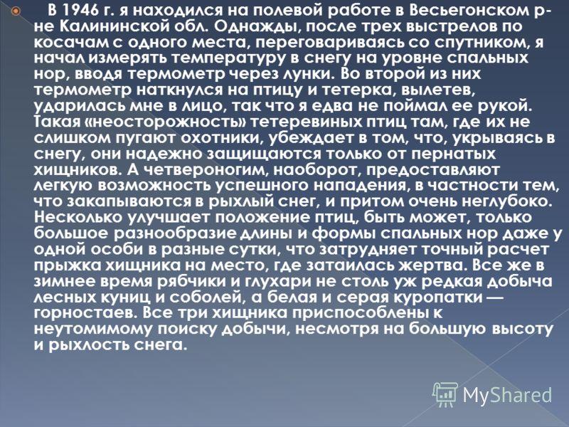 В 1946 г. я находился на полевой работе в Весьегонском р- не Калининской обл. Однажды, после трех выстрелов по косачам с одного места, переговариваясь со спутником, я начал измерять температуру в снегу на уровне спальных нор, вводя термометр через лу