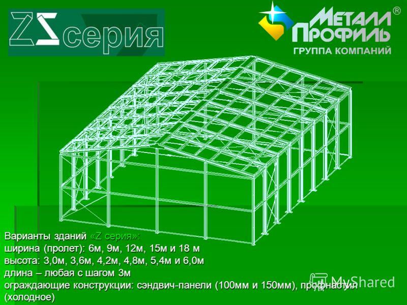 Варианты зданий «Z серия»: ширина (пролет): 6м, 9м, 12м, 15м и 18 м высота: 3,0м, 3,6м, 4,2м, 4,8м, 5,4м и 6,0м длина – любая с шагом 3м ограждающие конструкции: сэндвич-панели (100мм и 150мм), профнастил (холодное)