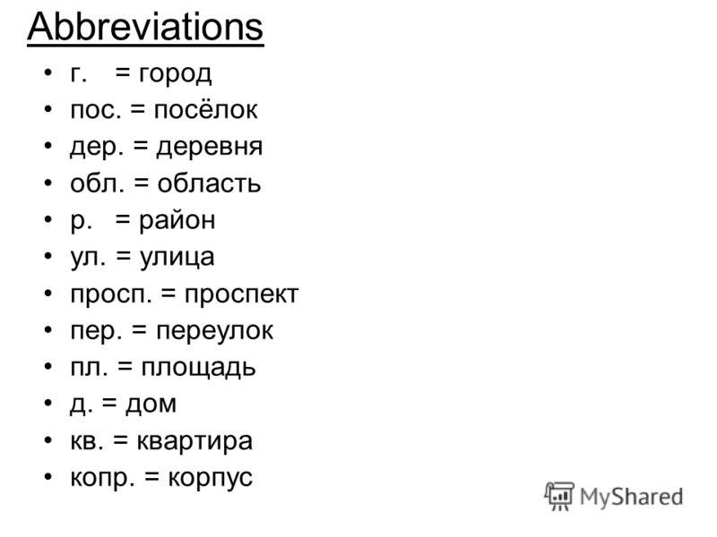 Abbreviations г. = город пос. = посёлок дер. = деревня обл. = область р.= район ул. = улица просп. = проспект пер. = переулок пл. = площадь д. = дом кв. = квартира копр. = корпус