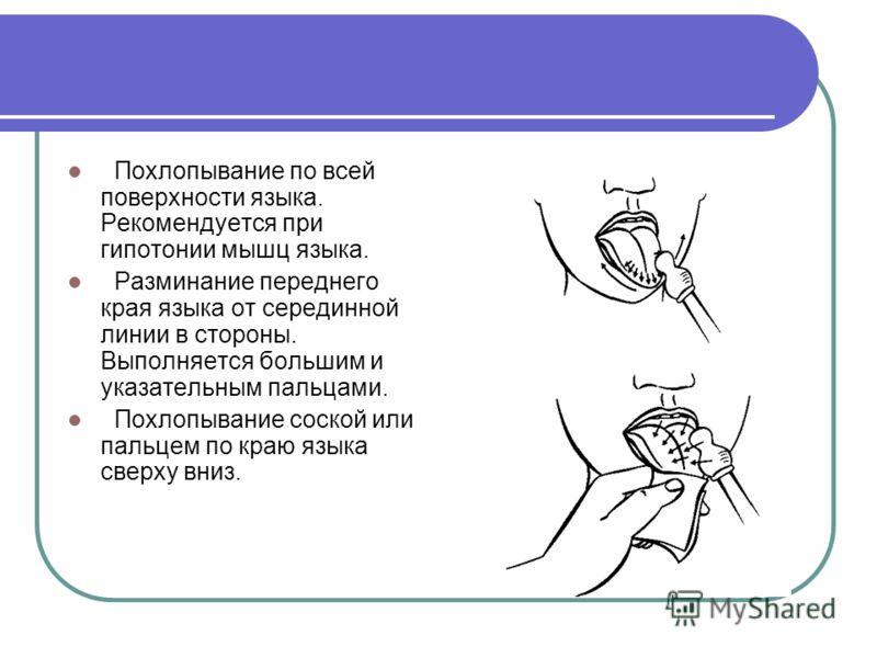 Похлопывание по всей поверхности языка. Рекомендуется при гипотонии мышц языка. Разминание переднего края языка от серединной линии в стороны. Выполняется большим и указательным пальцами. Похлопывание соской или пальцем по краю языка сверху вниз.