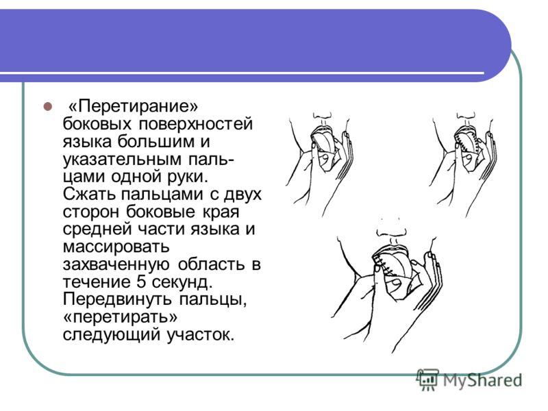 «Перетирание» боковых поверхностей языка большим и указательным паль цами одной руки. Сжать пальцами с двух сторон боковые края средней части языка и массировать захваченную область в течение 5 секунд. Передвинуть пальцы, «перетирать» следующий учас