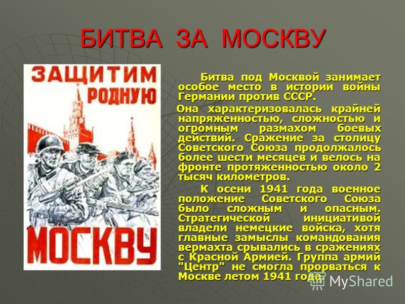БИТВА ЗА МОСКВУ Битва под Москвой занимает особое место в истории войны Германии против СССР. Битва под Москвой занимает особое место в истории войны Германии против СССР. Она характеризовалась крайней напряженностью, сложностью и огромным размахом б