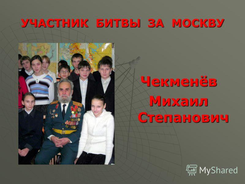 УЧАСТНИК БИТВЫ ЗА МОСКВУ Чекменёв Михаил Степанович