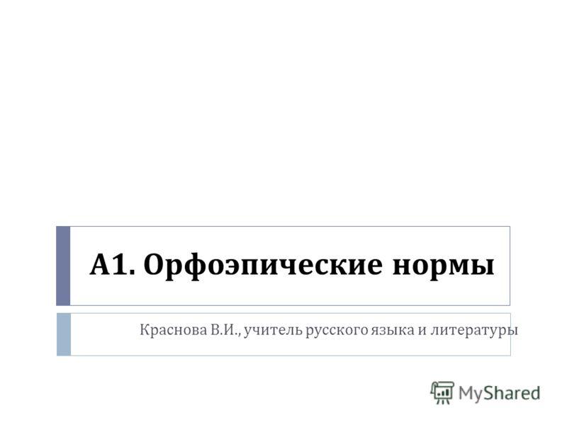 А 1. Орфоэпические нормы Краснова В. И., учитель русского языка и литературы