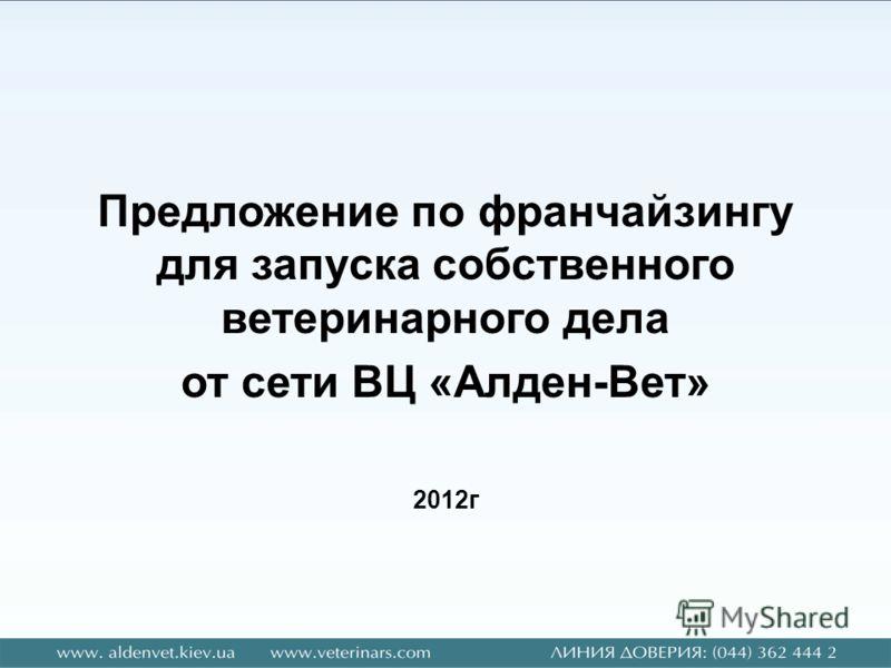 Предложение по франчайзингу для запуска собственного ветеринарного дела от сети ВЦ «Алден-Вет» 2012г