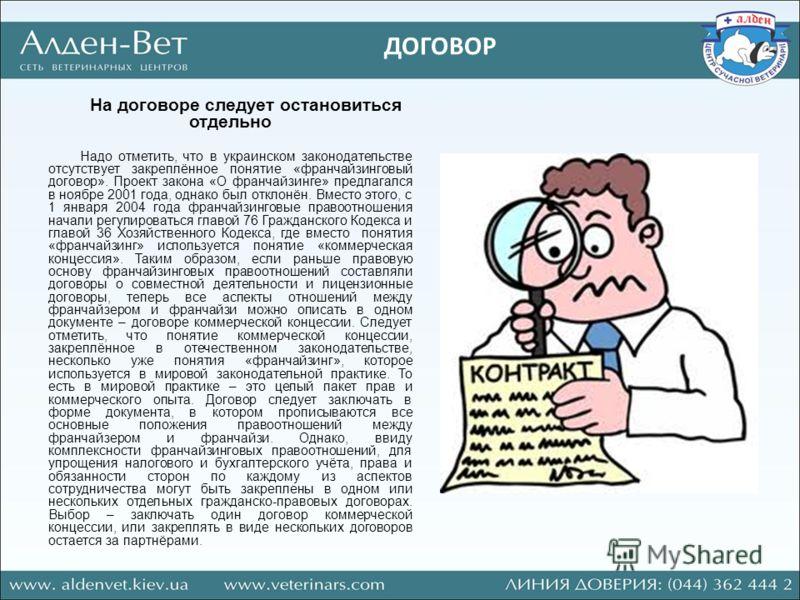 На договоре следует остановиться отдельно Надо отметить, что в украинском законодательстве отсутствует закреплённое понятие «франчайзинговый договор». Проект закона «О франчайзинге» предлагался в ноябре 2001 года, однако был отклонён. Вместо этого, с