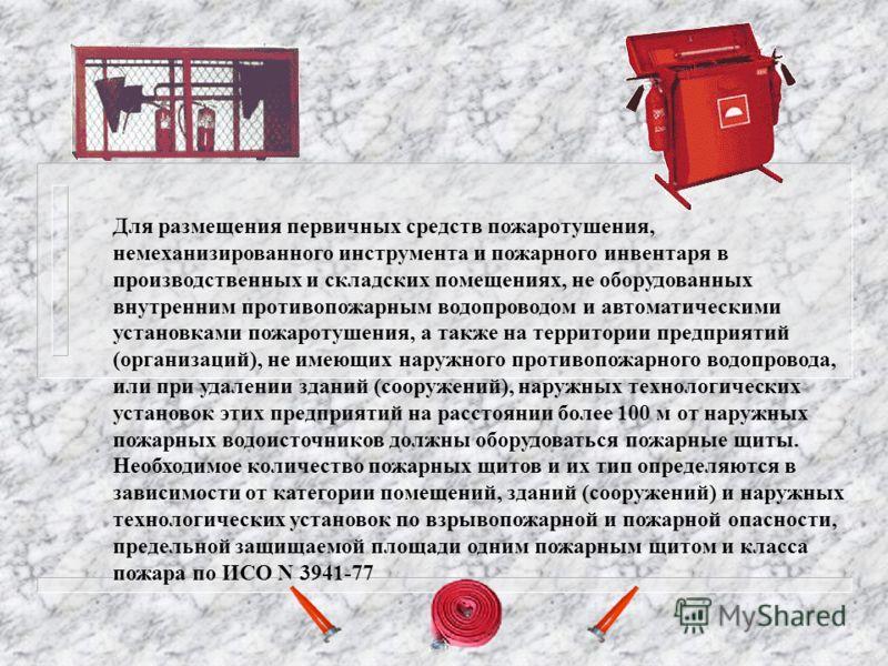Для размещения первичных средств пожаротушения, немеханизированного инструмента и пожарного инвентаря в производственных и складских помещениях, не оборудованных внутренним противопожарным водопроводом и автоматическими установками пожаротушения, а т
