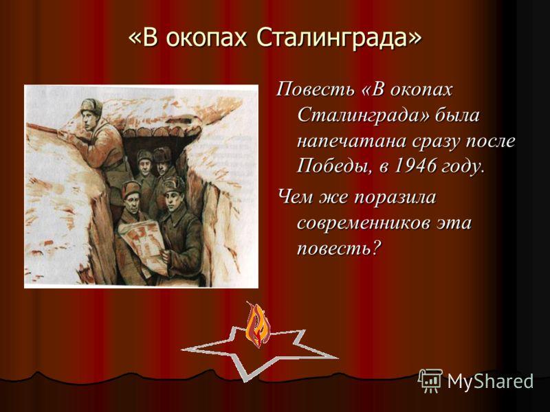 «В окопах Сталинграда» Повесть «В окопах Сталинграда» была напечатана сразу после Победы, в 1946 году. Чем же поразила современников эта повесть?