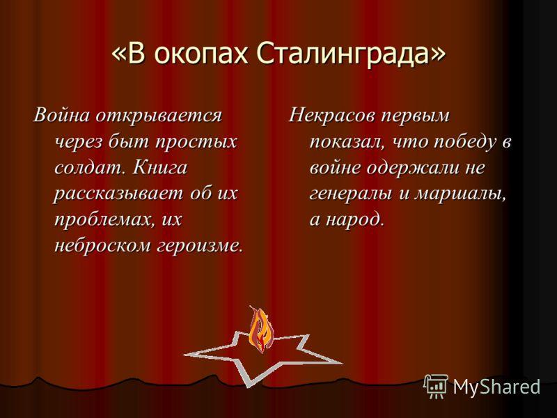 «В окопах Сталинграда» Война открывается через быт простых солдат. Книга рассказывает об их проблемах, их неброском героизме. Некрасов первым показал, что победу в войне одержали не генералы и маршалы, а народ.