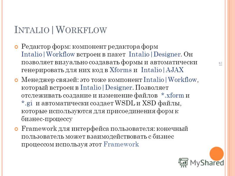 I NTALIO |W ORKFLOW Редактор форм: компонент редактора форм Intalio|Workflow встроен в пакет Intalio|Designer. Он позволяет визуально создавать формы и автоматически генерировать для них код в Xforms и Intalio|AJAX Менеджер связей: это тоже компонент