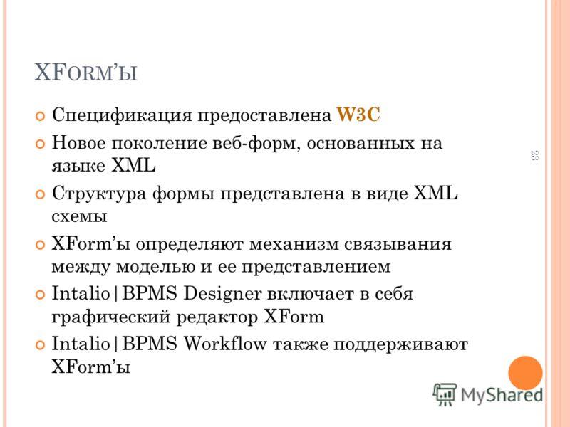 XF ORM Ы Спецификация предоставлена W3C Новое поколение веб-форм, основанных на языке XML Структура формы представлена в виде XML схемы XFormы определяют механизм связывания между моделью и ее представлением Intalio|BPMS Designer включает в себя граф