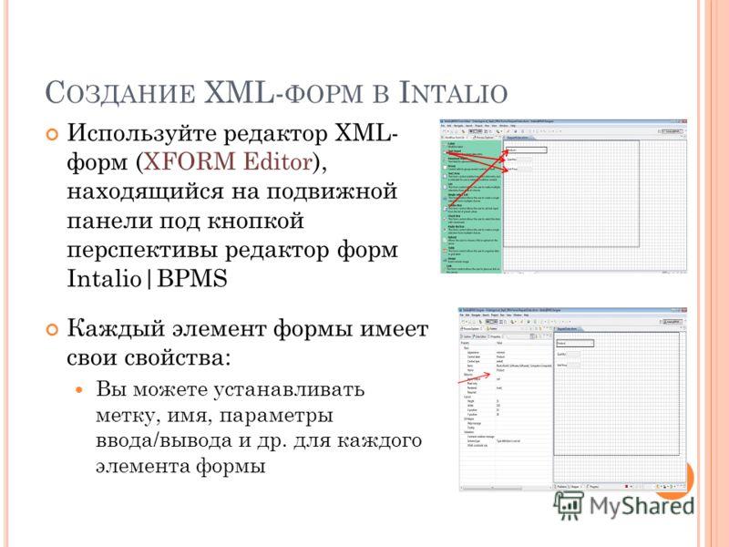 С ОЗДАНИЕ XML- ФОРМ В I NTALIO 25 Используйте редактор XML- форм (XFORM Editor), находящийся на подвижной панели под кнопкой перспективы редактор форм Intalio|BPMS Каждый элемент формы имеет свои свойства: Вы можете устанавливать метку, имя, параметр