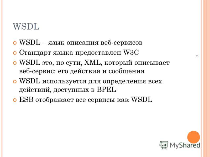 WSDL WSDL – язык описания веб-сервисов Стандарт языка предоставлен W3C WSDL это, по сути, XML, который описывает веб-сервис: его действия и сообщения WSDL используется для определения всех действий, доступных в BPEL ESB отображает все сервисы как WSD