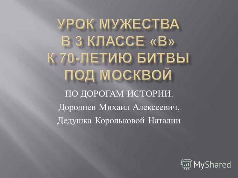 ПО ДОРОГАМ ИСТОРИИ. Дороднев Михаил Алексеевич, Дедушка Корольковой Наталии